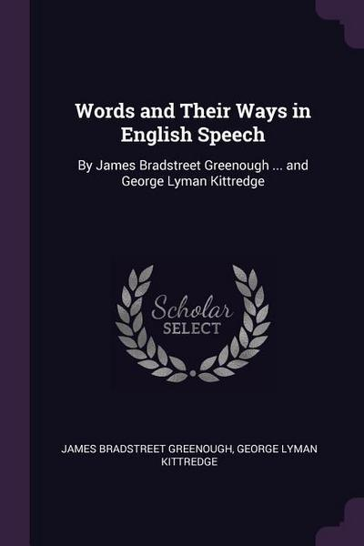 Words and Their Ways in English Speech: By James Bradstreet Greenough ... and George Lyman Kittredge