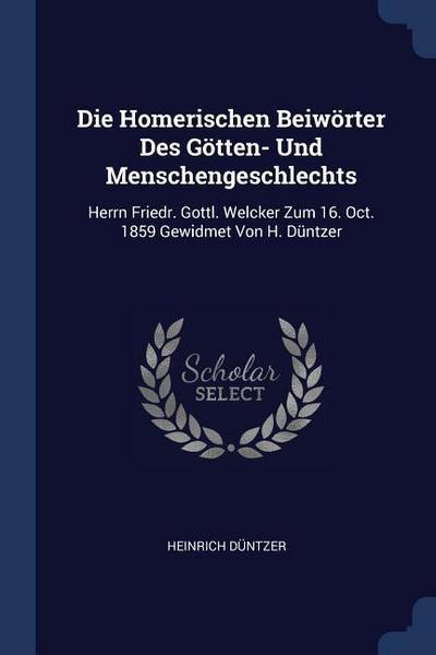 Die Homerischen Beiwörter Des Götten- Und Menschengeschlechts: Herrn Friedr. Gottl. Welcker Zum 16. Oct. 1859 Gewidmet Von H. Düntzer