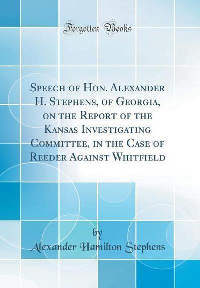 Speech of Hon. Alexander H. Stephens, of Georgia, on the Report of the Kansas Investigating Committee, in the Case of Reeder Against Whitfield (Classi