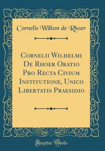 Cornelii Wilhelmi de Rhoer Oratio Pro Recta Civium Institutione, Unico Libertatis Praesidio (Classic Reprint)
