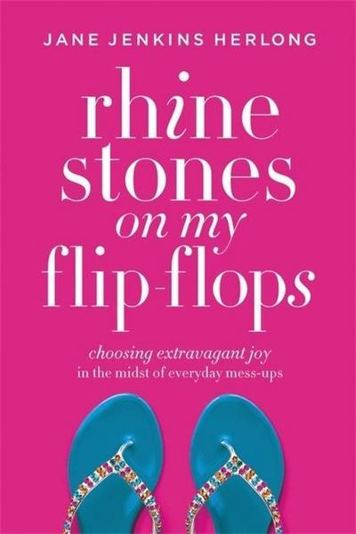 Rhinestones on My Flip-Flops: Choosing Extravagant Joy in the Midst of Everyday Mess-Ups