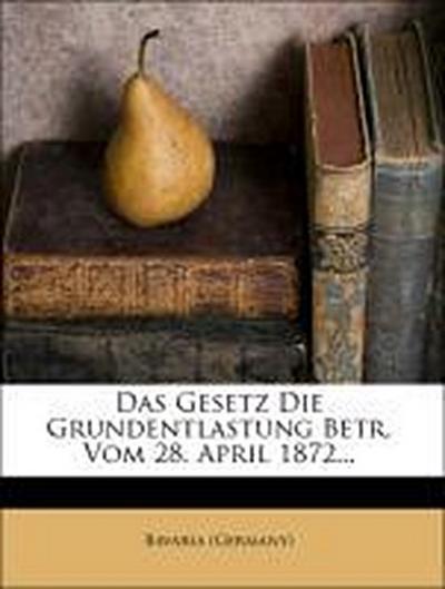 Das Gesetz Die Grundentlastung Betr. Vom 28. April 1872...