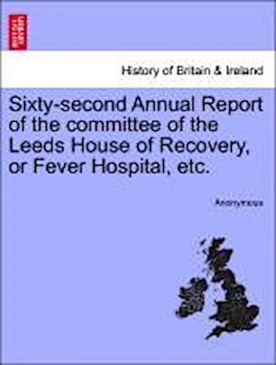 Sixty-second Annual Report of the committee of the Leeds House of Recovery, or Fever Hospital, etc.