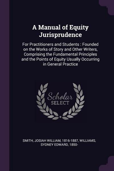 A Manual of Equity Jurisprudence: For Practitioners and Students: Founded on the Works of Story and Other Writers, Comprising the Fundamental Principl