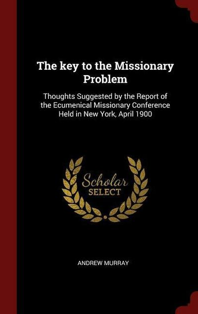 The Key to the Missionary Problem: Thoughts Suggested by the Report of the Ecumenical Missionary Conference Held in New York, April 1900