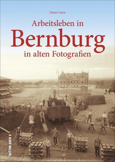 Arbeitsleben in Bernburg, historischer Bildband, Industriegeschichte, bislang unbekannte Schätze aus 160 Jahren Fotografie, ab 1850 bis Ende der DDR, Sachsen-Anhalt (Arbeitswelten)