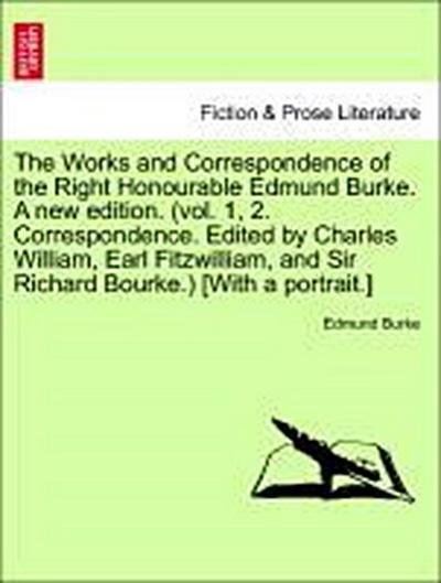 The Works and Correspondence of the Right Honourable Edmund Burke. A new edition. (vol. 1, 2. Correspondence. Edited by Charles William, Earl Fitzwilliam, and Sir Richard Bourke.) [With a portrait.] VOL. VII, A NEW EDITION
