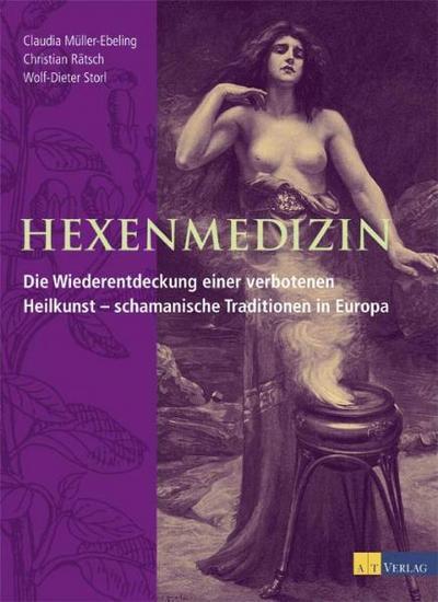 Hexenmedizin: Die Wiederentdeckung einer verbotenen Heilkunst - schamanische Traditionen in Europa
