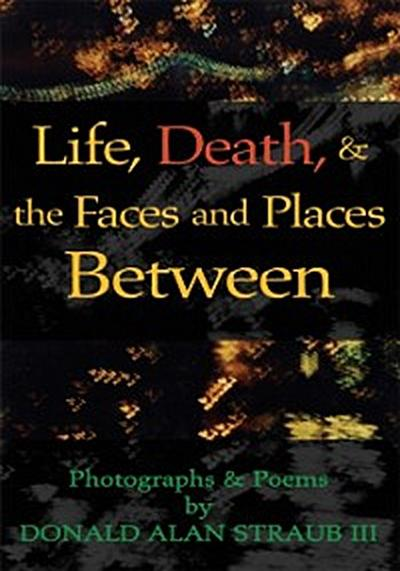 Life, Death, & the Faces and Places Between