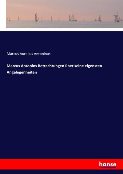 Marcus Antonins Betrachtungen über seine eigensten Angelegenheiten