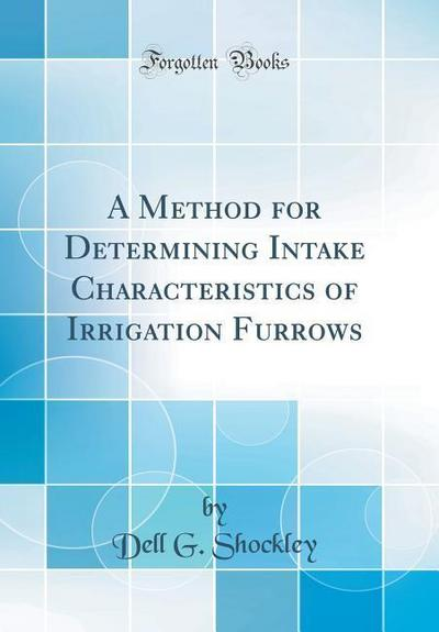 A Method for Determining Intake Characteristics of Irrigation Furrows (Classic Reprint)