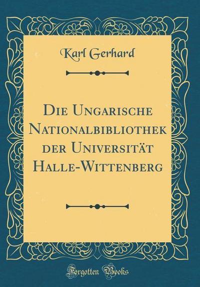 Die Ungarische Nationalbibliothek Der Universität Halle-Wittenberg (Classic Reprint)