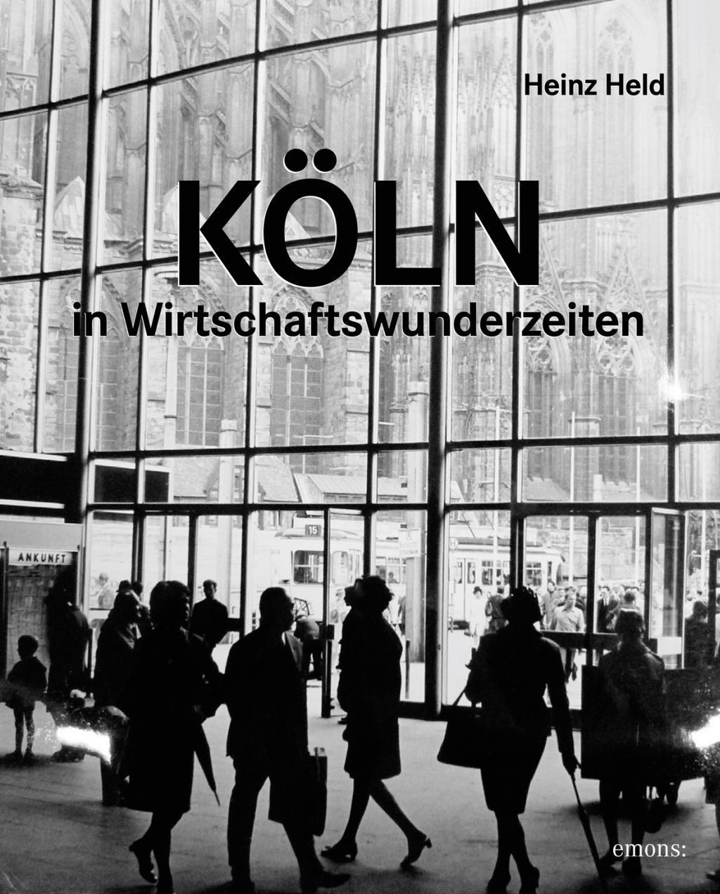 Köln in Wirtschaftswunderzeiten: Köln in einzigartigen Bildern Heinz Held