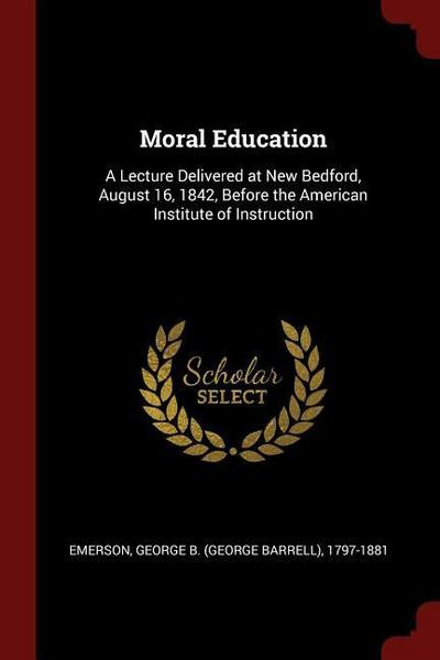 Moral Education: A Lecture Delivered at New Bedford, August 16, 1842, Before the American Institute of Instruction