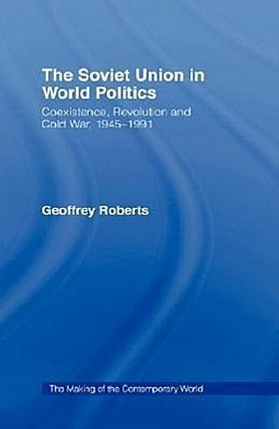 The Soviet Union in World Politics: Coexistence, Revolution and Cold War, 1945 1991