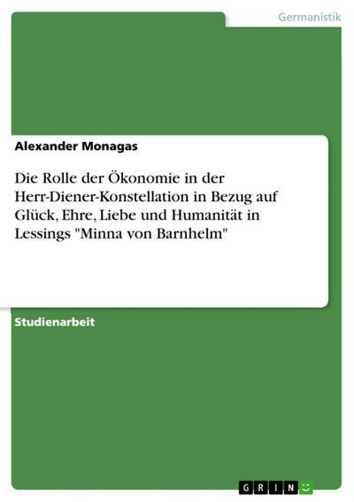 Die Rolle der Ökonomie in der Herr-Diener-Konstellation in Bezug auf Glück, Ehre, Liebe und Humanität in Lessings 'Minna von Barnhelm'