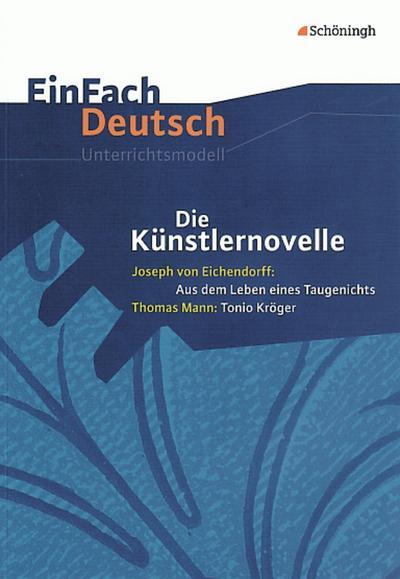 Die Künstlernovelle - Joseph von Eichendorff: Aus dem Leben eines Taugenichts - Thomas Mann: Tonio Kröger. EinFach Deutsch Unterrichtsmodelle