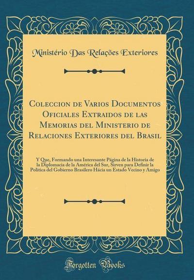 Coleccion de Varios Documentos Oficiales Extraidos de Las Memorias del Ministerio de Relaciones Exteriores del Brasil: Y Que, Formando Una Interesante