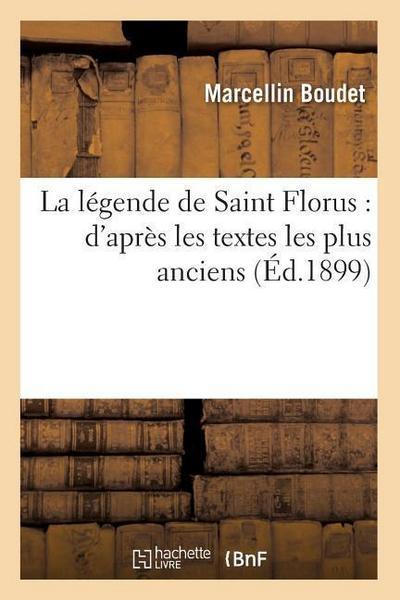 La Légende de Saint Florus: D'Après Les Textes Les Plus Anciens (Éd.1899)