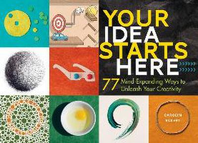 Your Idea Starts Here: 77 Mind-Expanding Ways to Unleash Your Creativity