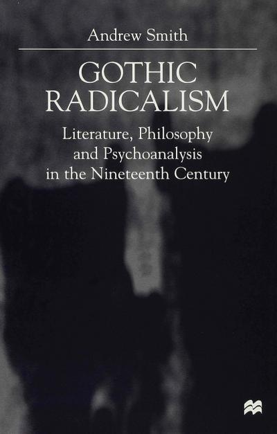 Gothic Radicalism: Literature, Philosophy and Psychoanalysis in the Nineteenth Century