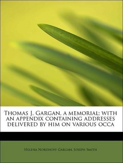 Thomas J. Gargan, a memorial; with an appendix containing addresses delivered by him on various occa