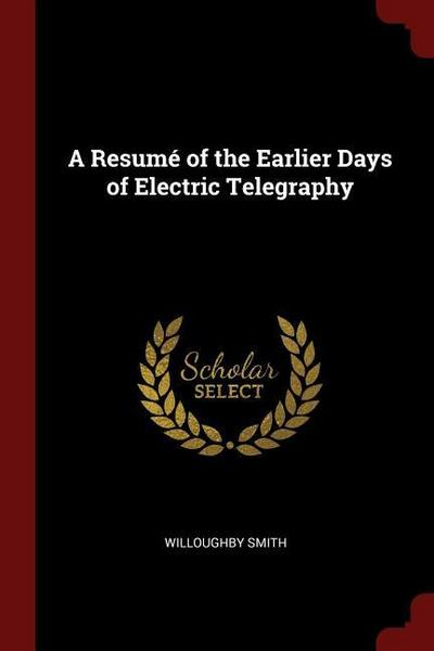 A Resumé of the Earlier Days of Electric Telegraphy