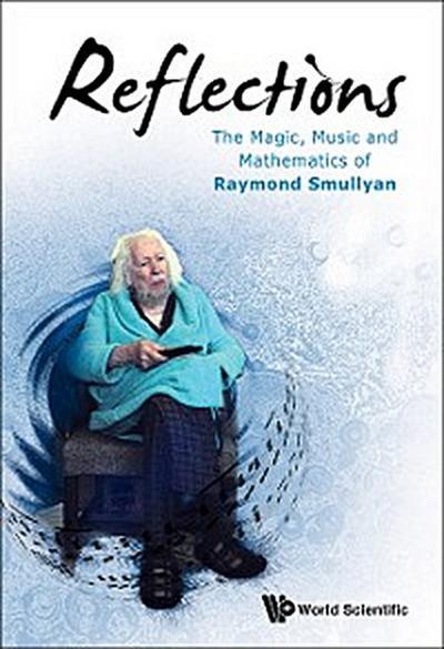 Reflections: The Magic, Music And Mathematics Of Raymond Smullyan