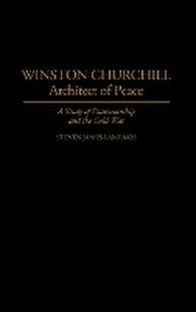 Winston Churchill--Architect of Peace: A Study of Statesmanship and the Cold War