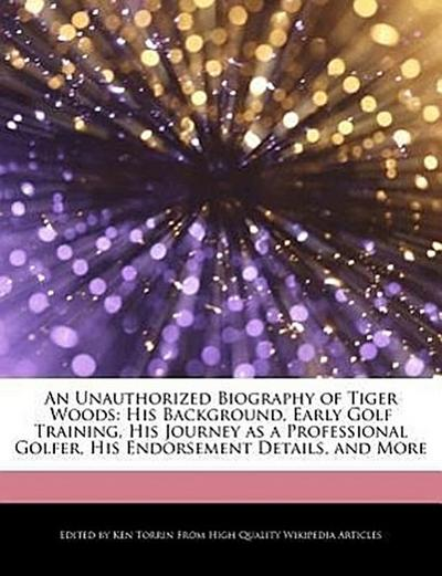 An  Unauthorized Biography of Tiger Woods: His Background, Early Golf Training, His Journey as a Professional Golfer, His Endorsement Details, and Mor