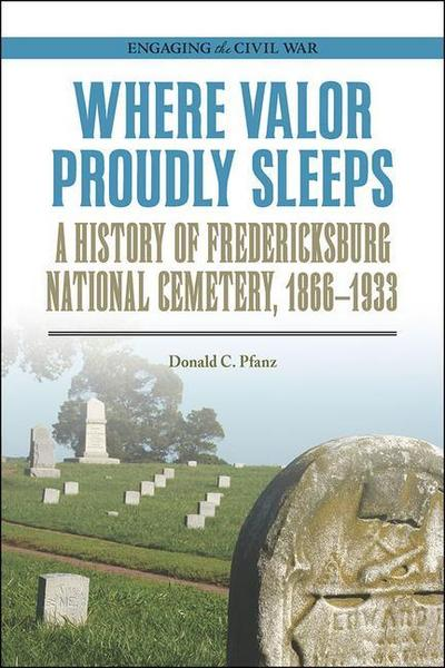 Where Valor Proudly Sleeps: A History of Fredericksburg National Cemetery, 1866-1933