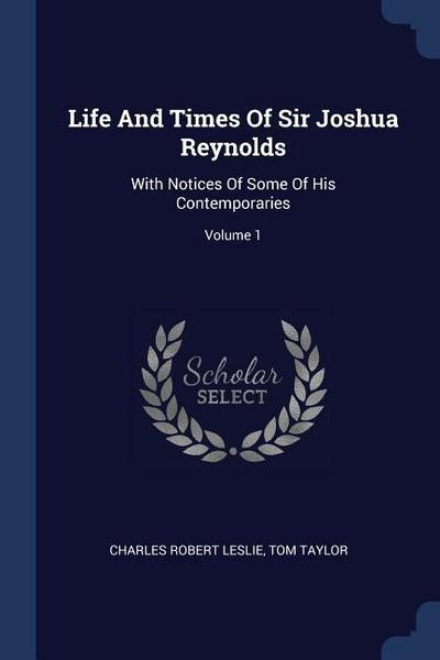 Life and Times of Sir Joshua Reynolds: With Notices of Some of His Contemporaries; Volume 1