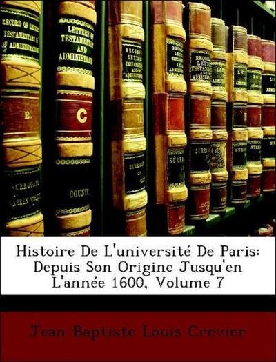 Histoire De L'université De Paris: Depuis Son Origine Jusqu'en L'année 1600, Volume 7