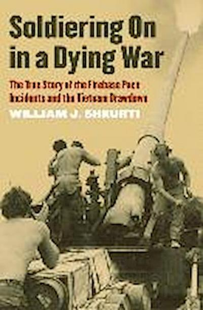 Soldiering on in a Dying War: The True Story of the Firebase Pace Incidents and the Vietnam Drawdown