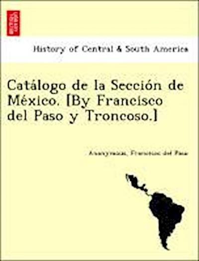 Cata´logo de la Seccio´n de Me´xico. [By Francisco del Paso y Troncoso.]