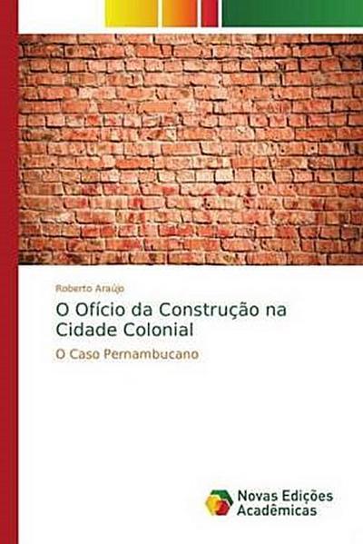 O Ofício da Construção na Cidade Colonial - Roberto Araújo