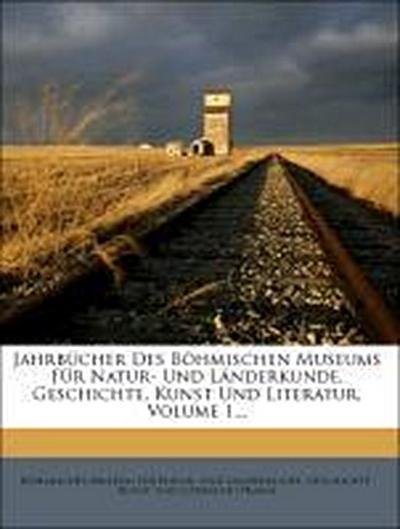 Jahrbücher des böhmischen Museums für Natur- und Länderkunde, Geschichte, Kunst und Literatur, Erster Band