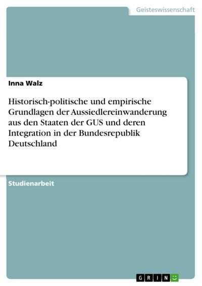 Historisch-politische und empirische Grundlagen der Aussiedlereinwanderung aus den Staaten der GUS und deren Integration in der Bundesrepublik Deutschland
