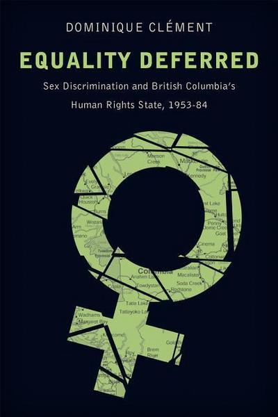 Equality Deferred: Sex Discrimination and British Columbia's Human Rights State, 1953-84