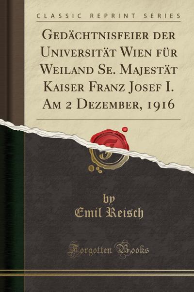 Gedächtnisfeier der Universität Wien für Weiland Se. Majestät Kaiser Franz Josef I. Am 2 Dezember, 1916 (Classic Reprint)
