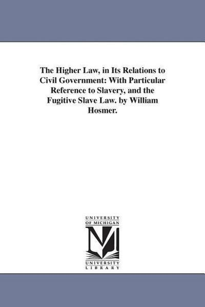 The Higher Law, in Its Relations to Civil Government: With Particular Reference to Slavery, and the Fugitive Slave Law. by William Hosmer.