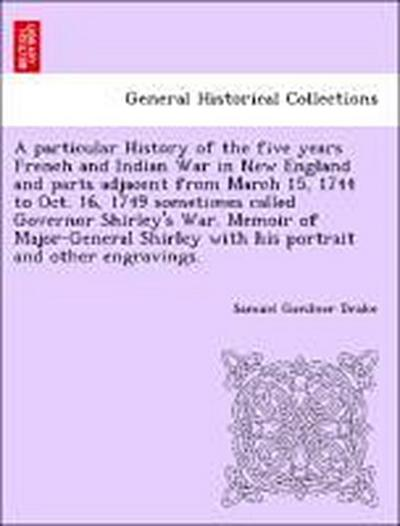 A particular History of the five years French and Indian War in New England and parts adjacent from March 15, 1744 to Oct. 16, 1749 sometimes called Governor Shirley's War. Memoir of Major-General Shirley with his portrait and other engravings.