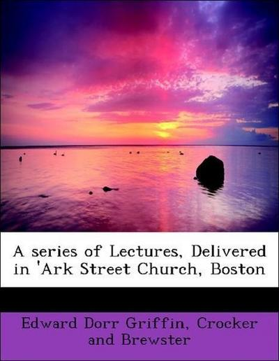 A series of Lectures, Delivered in 'Ark Street Church, Boston