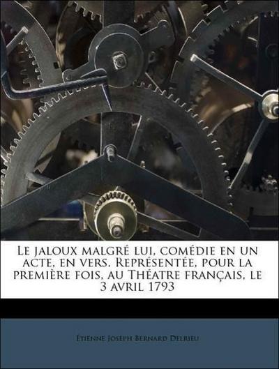Le jaloux malgré lui, comédie en un acte, en vers. Représentée, pour la première fois, au Théatre français, le 3 avril 1793