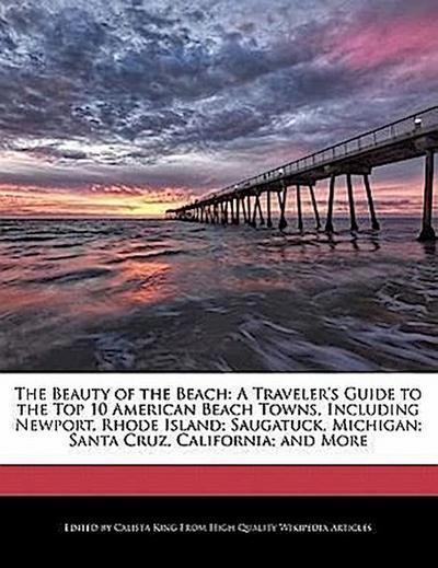 The Beauty of the Beach: A Traveler's Guide to the Top 10 American Beach Towns, Including Newport, Rhode Island; Saugatuck, Michigan; Santa Cru