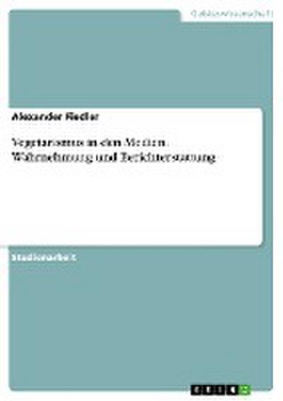Vegetarismus in den Medien. Wahrnehmung und Berichterstattung