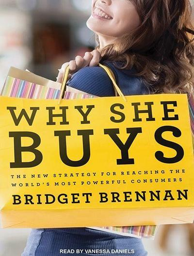 Why She Buys: The New Strategy for Reaching the World�s Most Powerful Consumers