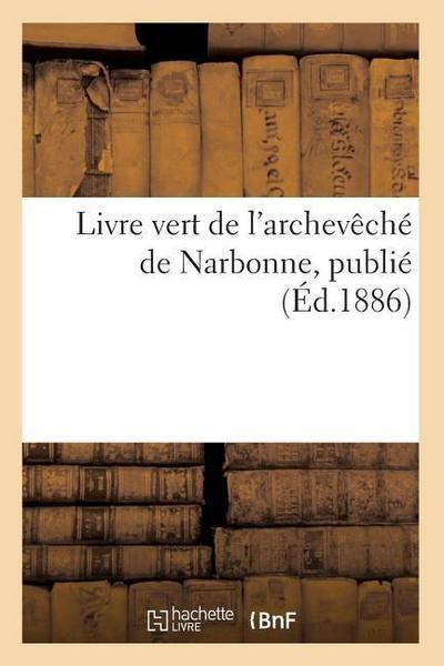 Livre Vert de l'Archeveche de Narbonne, Publie (Ed.1886)