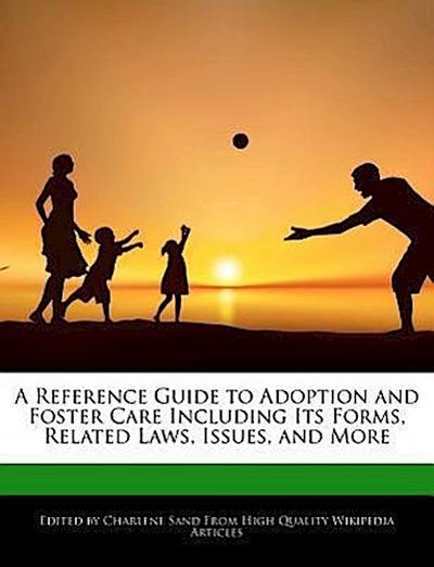 A Reference Guide to Adoption and Foster Care Including Its Forms, Related Laws, Issues, and More