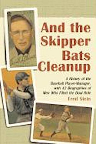 And the Skipper Bats Cleanup: A History of Baseball Player-Manager, with 42 Biographies of Men Who Filled the Dual Role
